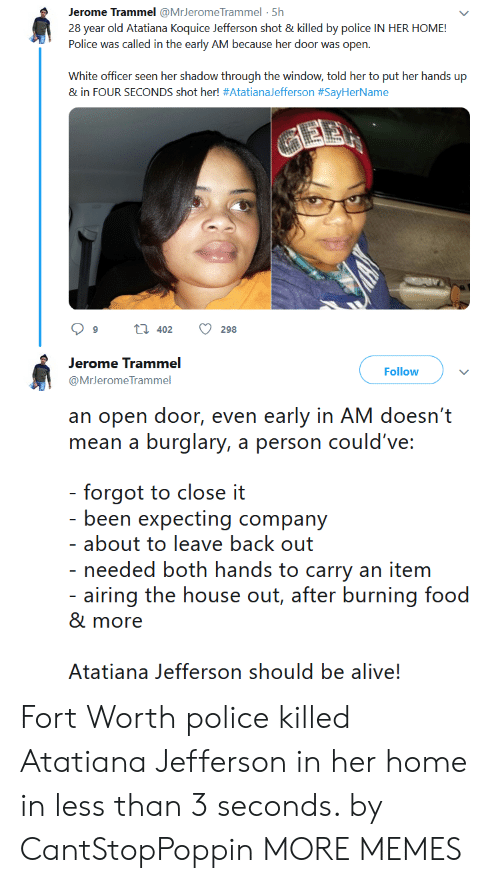 Alive, Dank, and Food: Jerome Trammel @MrJerome Trammel 5h  28 year old Atatiana Koquice Jefferson shot & killed by police IN HER HOME!  Police was called in the early AM because her door was open.  White officer seen her shadow through the window, told her to put her hands up  & in FOUR SECONDS shot her! #AtatianaJefferson #SayHerName  t 402  9  298  Jerome Trammel  Follow  @MrJeromeTrammel  an open door, even early in AM doesn't  mean a burglary, a person could've:  - forgot to close it  - been expecting company  - about to leave back out  - needed both hands to carry an item  - airing the house out, after burning food  & more  Atatiana Jefferson should be alive! Fort Worth police killed Atatiana Jefferson in her home in less than 3 seconds. by CantStopPoppin MORE MEMES
