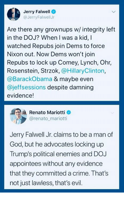 Crime, God, and Integrity: Jerry Falwell  @JerryFalwellJr  Are there any grownups w/ integrity left  in the DOJ? When I was a kid, I  watched Repubs join Dems to force  Nixon out. Now Dems won't join  Repubs to lock up Comey, Lynch, Ohr,  Rosenstein, Strzok, @HillaryClinton,  @BarackObama & maybe even  @jeffsessions despite damning  evidence!  Renato Mariotti e  @renato mariotti  Jerry Falwell Jr. claims to be a man of  God, but he advocates locking up  Trump's political enemies and DOJ  appointees without any evidence  that they committed a crime. That's  not just lawless, that's evil.