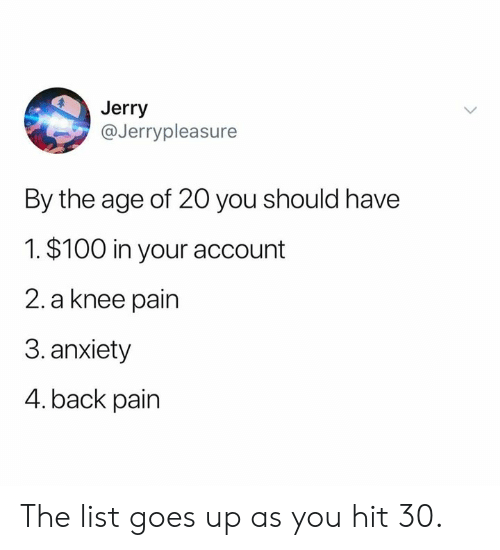 Anaconda, Dank, and Anxiety: Jerry  @Jerrypleasure  By the age of 20 you should have  1. $100 in your account  2. a knee pain  3.anxiety  4. back pain The list goes up as you hit 30.