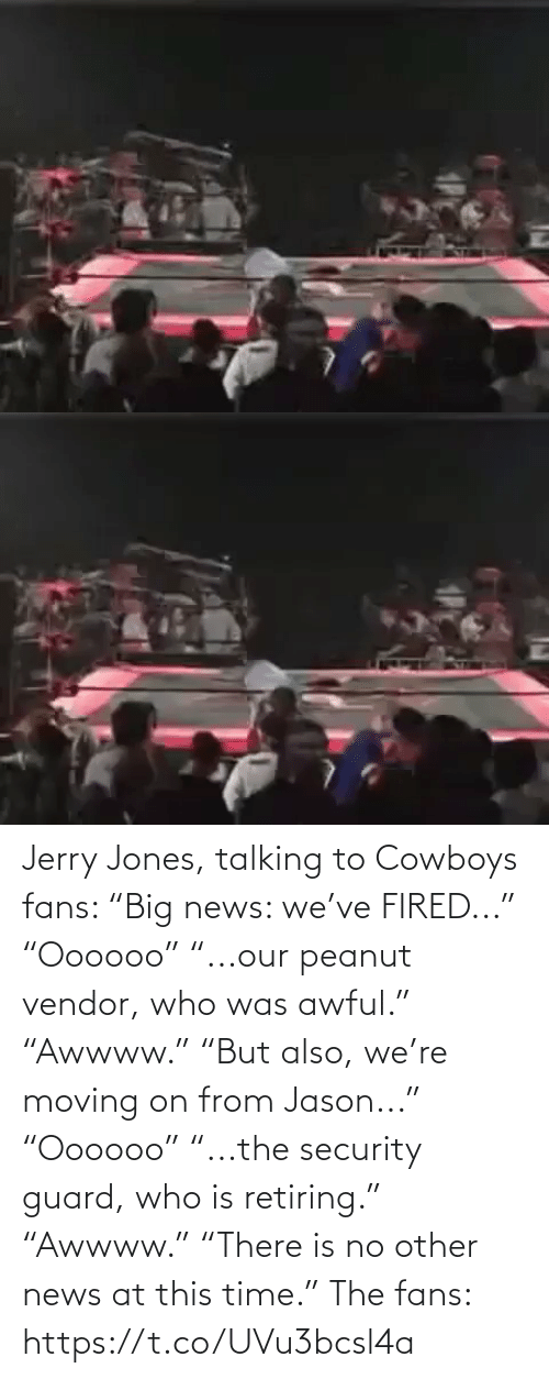 "No Other: Jerry Jones, talking to Cowboys fans:   ""Big news: we've FIRED..."" ""Oooooo"" ""...our peanut vendor, who was awful."" ""Awwww.""  ""But also, we're moving on from Jason..."" ""Oooooo"" ""...the security guard, who is retiring.""  ""Awwww."" ""There is no other news at this time.""   The fans: https://t.co/UVu3bcsl4a"