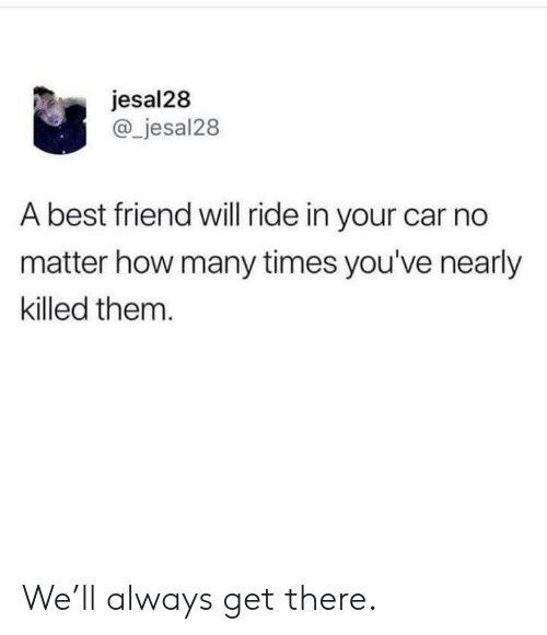 Best Friend, How Many Times, and Best: jesal28  @_jesal28  A best friend will ride in your car no  matter how many times you've nearly  killed them. We'll always get there.