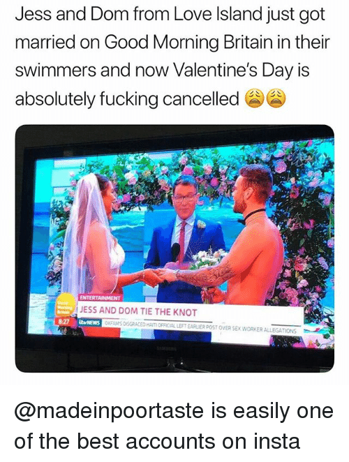 the knot: Jess and Dom from Love Island just got  married on Good Morning Britain in their  swimmers and now Valentine's Day is  absolutely fucking cancelled  ENTERTAINMENT  JESS AND DOM TIE THE KNOT  bvNEWS  XFAMS DISGRACED HAITI OFFICIAL LEFT EARLIER POST OVER SEX.WORKER ALLEGATIONS @madeinpoortaste is easily one of the best accounts on insta