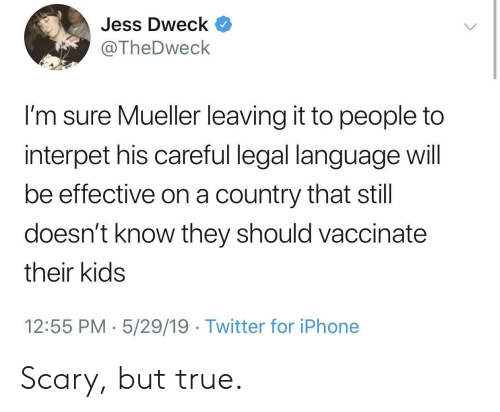 Iphone, True, and Twitter: Jess Dweck  @TheDweck  I'm sure Mueller leaving it to people to  interpet his careful legal language will  be effective on a country that still  doesn't know they should vaccinate  their kids  12:55 PM 5/29/19  Twitter for iPhone Scary, but true.