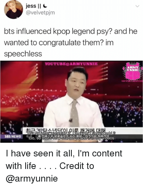 psy: jess II  avelvetpjm  bts influenced kpop legend psy? and he  wanted to congratulate them? im  speechless  IE  VIII  PS So after watching it  SBS NEWS  too, so thats how started to addit n my videos I have seen it all, I'm content with life . . . . Credit to @armyunnie
