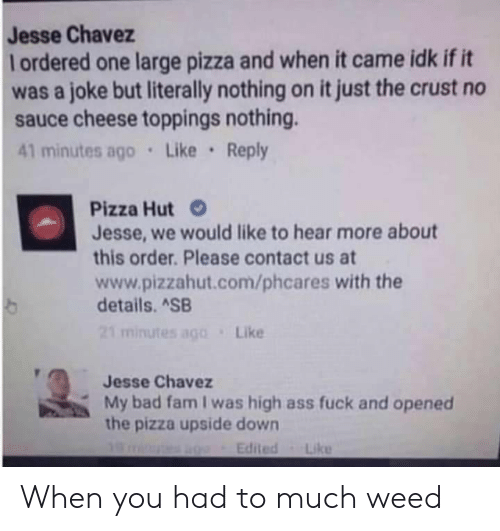 Ass, Bad, and Fam: Jesse Chavez  lordered one large pizza and when it came idk if it  was a joke but literally nothing on it just the crust no  sauce cheese toppings nothing.  41 minutes ago Like Reply  Pizza Hut  Jesse, we would like to hear more about  this order. Please contact us at  www.pizzahut.com/phcares with the  details. ASB  21 minutes ago  Like  Jesse Chavez  My bad fam I was high ass fuck and opened  the pizza upside down  Edited  Like When you had to much weed