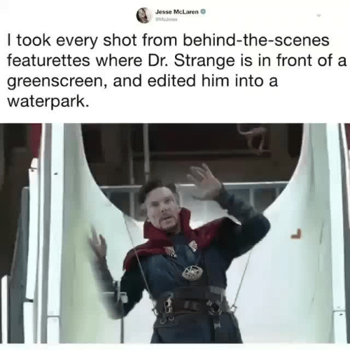 dr strange: Jesse McLaren  I took every shot from behind-the-scenes  featurettes where Dr. Strange is in front of a  greenscreen, and edited him into a  waterpark.