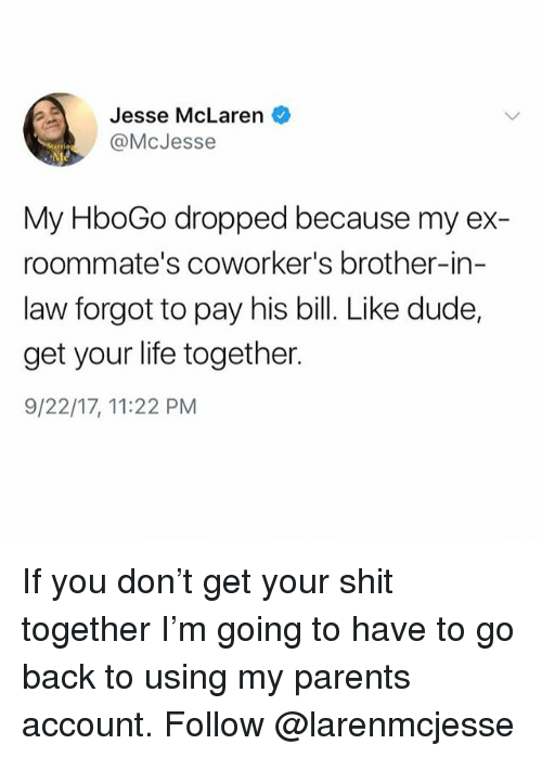 brother in law: Jesse McLaren  @McJesse  My HboGo dropped because my ex-  roommate's coworker's brother-in-  law forgot to pay his bill. Like dude,  get your life together.  9/22/17, 11:22 PM If you don't get your shit together I'm going to have to go back to using my parents account. Follow @larenmcjesse