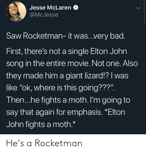 """Bad, Saw, and Giant: Jesse McLaren  @McJesse  Starring  Me  Saw Rocketman- it was..very bad.  First, there's not a single Elton John  song in the entire movie. Not one. Also  they made him a giant lizard!? I was  like """"ok, where is this going???"""".  Then...he fights a moth. I'm going to  say that again for emphasis. *Elton  John fights a moth.* He's a Rocketman"""