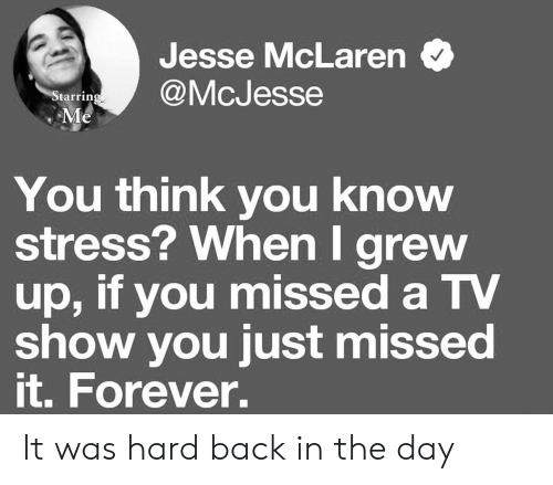 Forever, McLaren, and Back: Jesse McLaren  @McJesse  Starring  Me  You think you know  stress? When I grew  up, if you missed a TV  show you just missed  it. Forever. It was hard back in the day