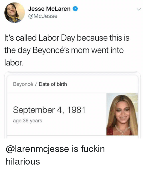 Labor Day: Jesse McLaren  @McJesse  tarrin  It's called Labor Day because this is  the day Beyoncé's mom went into  labor.  Beyoncé / Date of birth  September 4, 1981  age 36 years @larenmcjesse is fuckin hilarious