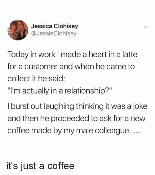 """Work, Coffee, and Heart: Jessica Clohisey  @JessieClohisey  Today in work l made a heart in a latte  for a customer and when he came to  collect it he said  """"I'm actually in a relationship?""""  I burst out laughing thinking it was a joke  and then he proceeded to ask for a new  coffee made by my male colleague it's just a coffee"""