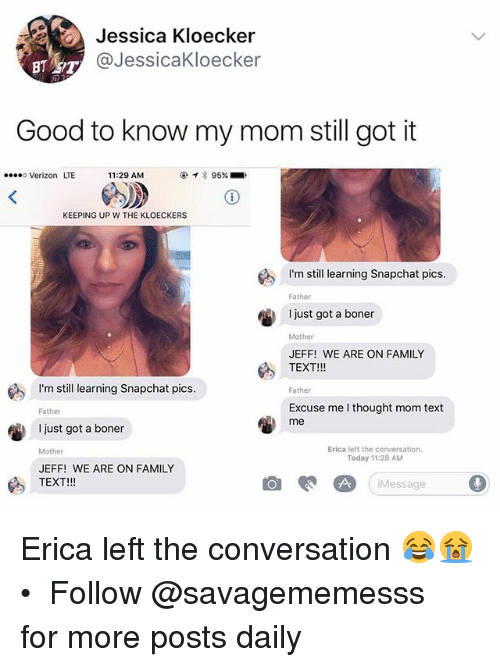 Boner, Family, and Memes: Jessica Kloecker  @JessicaKloecker  Good to know my mom still got it  Verizon LTE  11:29 AM  @イ* 95%. '.  KEEPING UP W THE KLOECKERS  tl earning Snapchat pics  Father  just got a boner  Mother  JEFF! WE ARE ON FAMILY  TEXT!!!  I'm still earning Snapchat pics  Father  Excuse me I thought mom text  me  Father  I just got a boner  Mother  JEFF! WE ARE ON FAMILY  TEXT!!!  Erica left the conwersation.  Today 11:28 AM  Message 0 Erica left the conversation 😂😭 • ➫➫ Follow @savagememesss for more posts daily