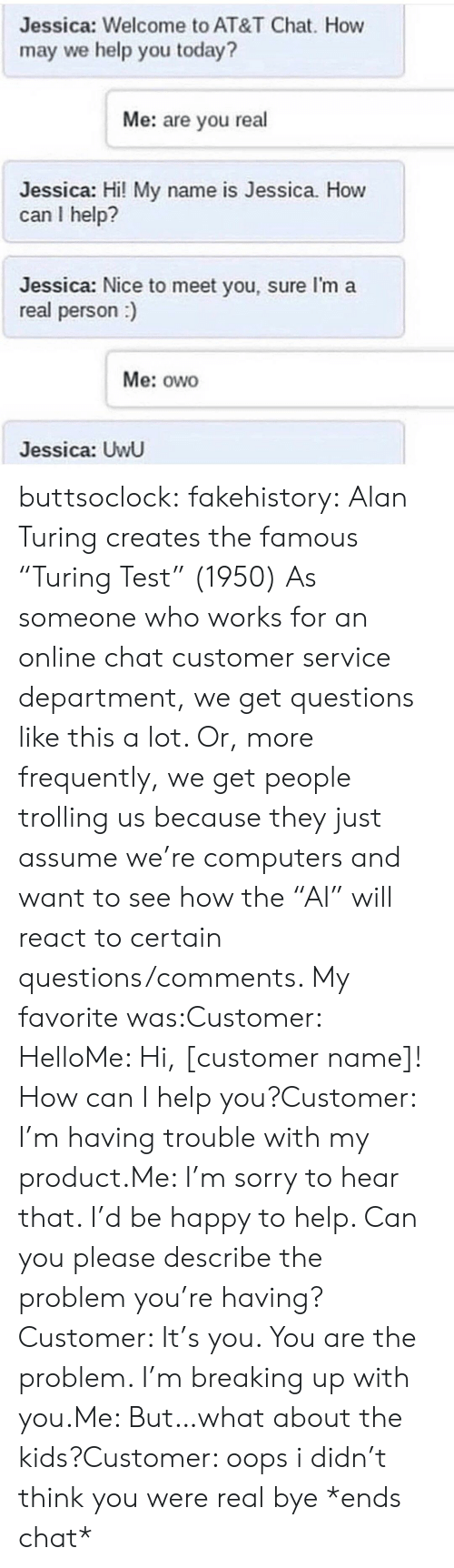 "Trolling: Jessica: Welcome to AT&T Chat. How  may we help you today?  Me: are you real  Jessica: Hi! My name is Jessica. How  can I help?  Jessica: Nice to meet you, sure I'm a  real person)  Me: owo  Jessica: UwU buttsoclock:  fakehistory: Alan Turing creates the famous ""Turing Test"" (1950) As someone who works for an online chat customer service department, we get questions like this a lot. Or, more frequently, we get people trolling us because they just assume we're computers and want to see how the ""AI"" will react to certain questions/comments. My favorite was:Customer: HelloMe: Hi, [customer name]! How can I help you?Customer: I'm having trouble with my product.Me: I'm sorry to hear that. I'd be happy to help. Can you please describe the problem you're having?Customer: It's you. You are the problem. I'm breaking up with you.Me: But…what about the kids?Customer: oops i didn't think you were real bye *ends chat*"