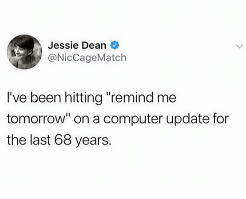 """Dank, Computer, and Tomorrow: Jessie Dean  @NicCageMatch  I've been hitting """"remind me  tomorrow"""" on a computer update for  the last 68 years."""
