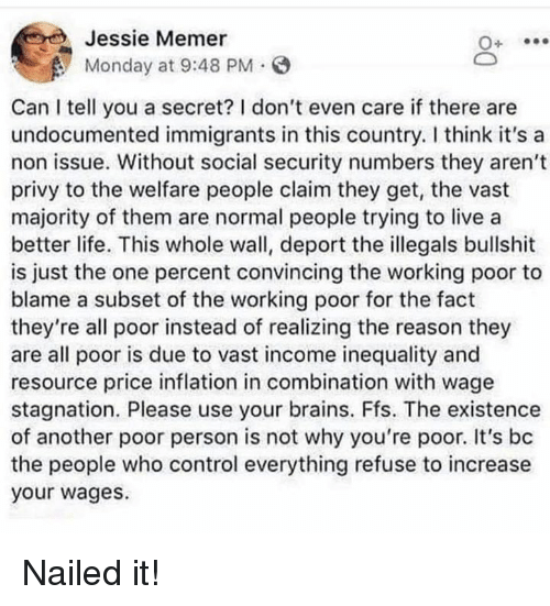 Brains, Life, and Control: Jessie Memer  Monday at 9:48 PM.  Can I tell you a secret? I don't even care if there are  undocumented immigrants in this country. I think it's a  non issue. Without social security numbers they aren't  privy to the welfare people claim they get, the vast  majority of them are normal people trying to live a  better life. This whole wall, deport the illegals bullshit  is just the one percent convincing the working poor to  blame a subset of the working poor for the fact  they're all poor instead of realizing the reason they  are all poor is due to vast income inequality and  resource price inflation in combination with wage  stagnation. Please use your brains. Ffs. The existence  of another poor person is not why you're poor. It's bc  the people who control everything refuse to increase  your wages. Nailed it!