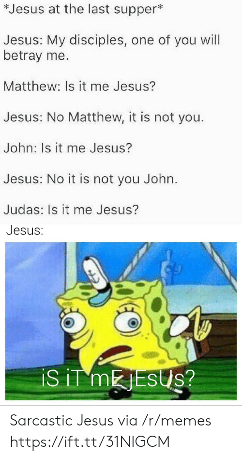 sarcastic: *Jesus at the last supper*  Jesus: My disciples, one of you will  betray me.  Matthew: Is it me Jesus?  Jesus: No Matthew, it is not you.  John: Is it me Jesus?  Jesus: No it is not you John.  Judas: Is it me Jesus?  Jesus:  iS iT MESUS? Sarcastic Jesus via /r/memes https://ift.tt/31NIGCM