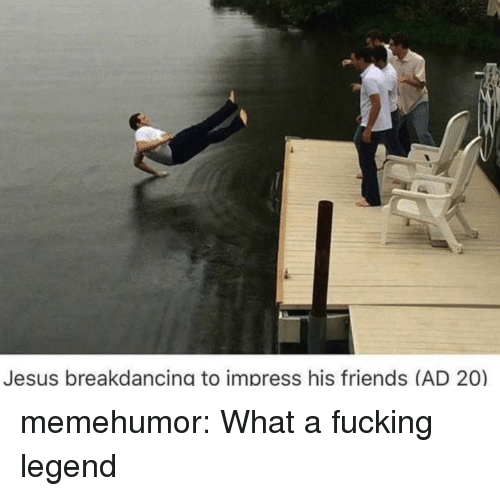 Friends, Fucking, and Jesus: Jesus breakdancing to impress his friends (AD 20) memehumor:  What a fucking legend