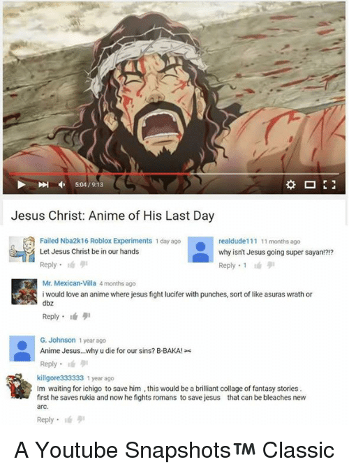 Animals, Anime, and Fail: Jesus Christ: Anime of His Last Day  Failed Nba2k16 Roblox Experiments 1 day ago  realdude 111 11 months ago  Let Jesus Christ be in our hands  why isn't Jesus going super sayan!?!?  Reply.  Reply 1  Mr. Mexican-Villa 4 months ago  i would love an anime where jesus fight lucifer with punches, sort of like asuras wrath or  dbz  G. Johnson 1 year ago  Anime Jesus...why u die for our sins? B BAKA!  Reply.  killgore333333 1 year ago  Im waiting for ichigo to save him ,this would be a brilliant collage of fantasy stories.  first he saves rukia and now he fghts romans to save jesus that can be bleaches new  arc  Reply A Youtube Snapshots™ Classic