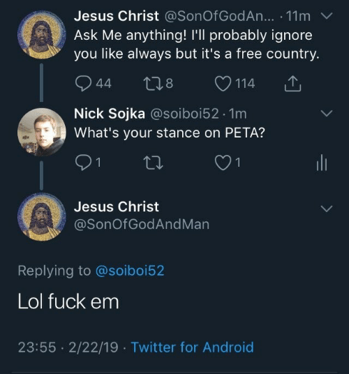 Ask Me Anything: Jesus Christ @SonOf GodAn... . 11m  Ask Me anything! I'll probably ignore  you like always but it's a free country.  944 t28 114  Nick Sojka @soiboi52.1m  What's your stance on PETA?  Jesus Christ  @SonOfGodAndMan  Replying to @soiboi52  Lol fuck em  23:55 2/22/19 Twitter for Android
