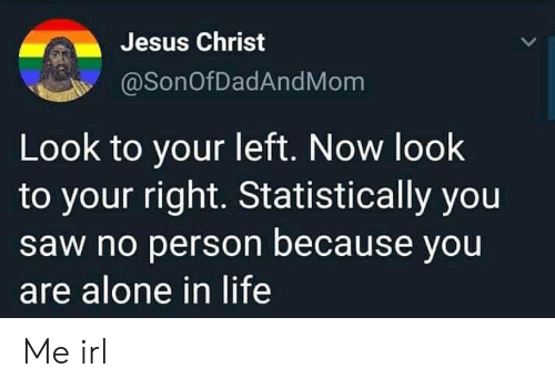 Your Right: Jesus Christ  @SonOfDadAndMom  Look to your left. Now look  to your right. Statistically you  saw no person because you  are alone in life Me irl
