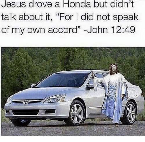 "Jesus Drove A Honda: Jesus drove a Honda but didn't  talk about it, ""For l did not speak  of my own accord"" John 12:49"