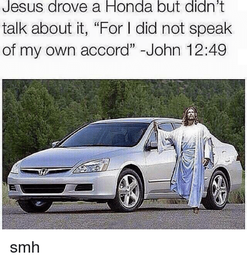 "Jesus Drove A Honda: Jesus drove a Honda but didn't  talk about it, ""For did not speak  of my own accord"" -John 12:49 smh"