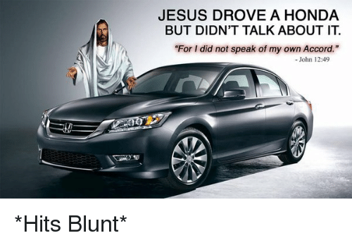 "Jesus Drove A Honda: JESUS DROVE A HONDA  BUT DIDN'T TALK ABOUT IT  ""For I did not speak of my own Accord.""  John 12:49 *Hits Blunt*"