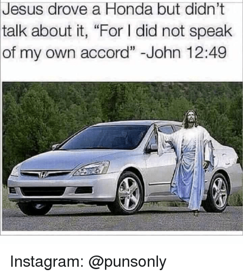 "Honda, Instagram, and Jesus: Jesus drove a Honda but didn't  talk about it, ""For I did not speak  of my own accord""-John 12:49 Instagram: @punsonly"