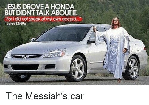 "Jesus Drove A Honda: JESUS DROVE A HONDA  ""Forl did not speak of my own acc  John 12:49a The Messiah's car"