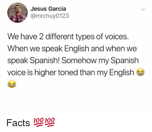 Different Types Of: Jesus Garcia  @mrchuy0123  We have 2 different types of voices.  When we speak English and when we  speak Spanish! Somehow my Spanish  voice is higher toned than my English Facts 💯💯