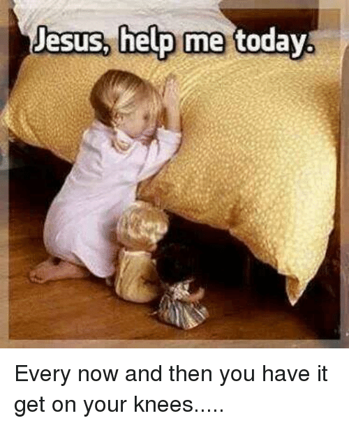 On Your Knees: Jesus, help me today Every now and then you have it get on your knees.....