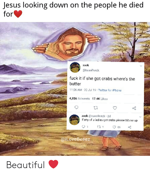Beautiful, Iphone, and Jesus: Jesus looking down on the people he died  for  zack  @baaallsack  fuck it if she got crabs where's the  butter  11:06 AM 20 Jul 19 Twitter for iPhone  4,356 Retweets 17.4K Likes  zack @baaallsack 2d  if any of u ladies got crabs please hit me up  86  @ILoveBeeez Beautiful ❤️