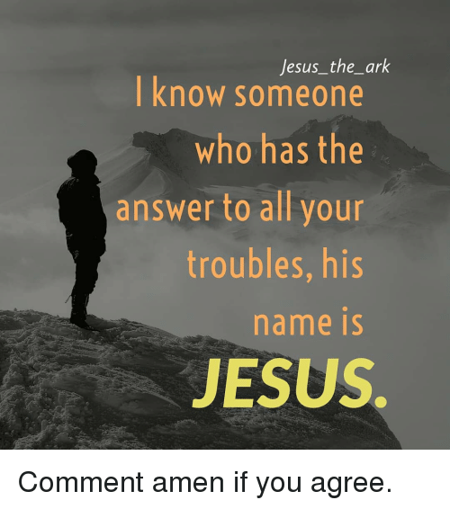 if you agree: Jesus_the_ark  know someone  who has the  answer to all your  troubles, his  name iS  JESUS Comment amen if you agree.