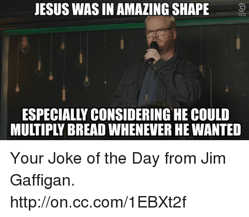 Jokes Of The Day: JESUS WAS IN AMAZING SHAPE  ESPECIALLY CONSIDERING HE COULD Your Joke of the Day from Jim Gaffigan. http://on.cc.com/1EBXt2f