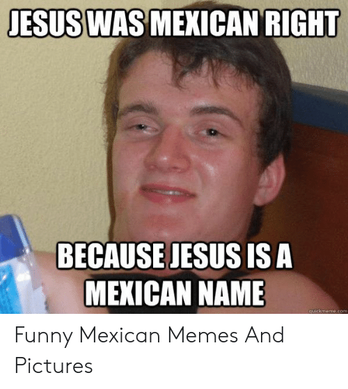 funny mexican memes: JESUS WAS  MEXICAN RIGHT  BECAUSE JESUS IS A  MEXICAN NAME  quickmeme.com Funny Mexican Memes And Pictures