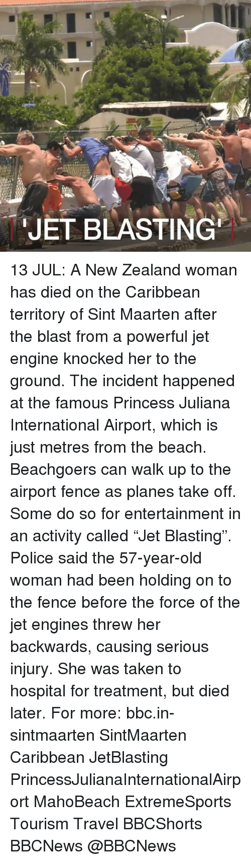 "Dieded: JET BLASTING 13 JUL: A New Zealand woman has died on the Caribbean territory of Sint Maarten after the blast from a powerful jet engine knocked her to the ground. The incident happened at the famous Princess Juliana International Airport, which is just metres from the beach. Beachgoers can walk up to the airport fence as planes take off. Some do so for entertainment in an activity called ""Jet Blasting"". Police said the 57-year-old woman had been holding on to the fence before the force of the jet engines threw her backwards, causing serious injury. She was taken to hospital for treatment, but died later. For more: bbc.in-sintmaarten SintMaarten Caribbean JetBlasting PrincessJulianaInternationalAirport MahoBeach ExtremeSports Tourism Travel BBCShorts BBCNews @BBCNews"