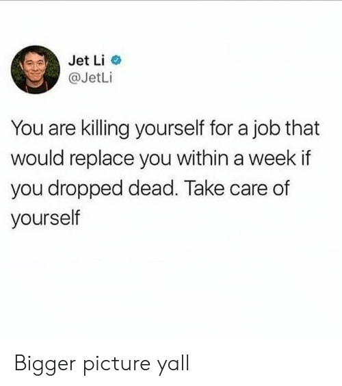 jet: Jet Li  @JetLi  You are killing yourself for a job that  would replace you within a week if  you dropped dead. Take care of  yourself Bigger picture yall