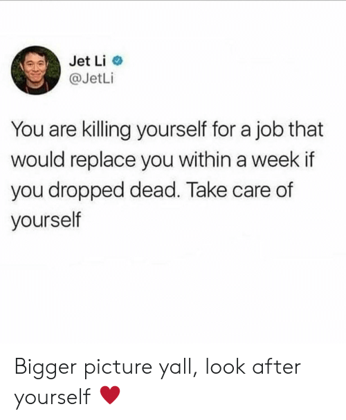 jet: Jet Li  @JetLi  You are killing yourself for a job that  would replace you within a week if  you dropped dead. Take care of  yourself Bigger picture yall, look after yourself ♥️