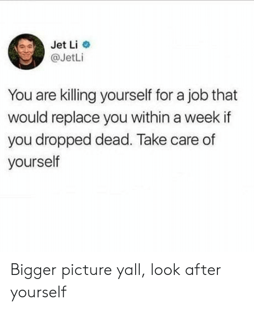 jet: Jet Li  @JetLi  You are killing yourself for a job that  would replace you within a week if  you dropped dead. Take care of  yourself Bigger picture yall, look after yourself