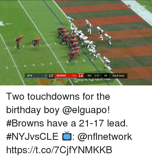 Birthday, Memes, and Browns: JETS  11 17 BROWNS 0-11 14 4th 2:07 06 3rd & Goal Two touchdowns for the birthday boy @elguapo!  #Browns have a 21-17 lead. #NYJvsCLE  📺: @nflnetwork https://t.co/7CjfYNMKKB