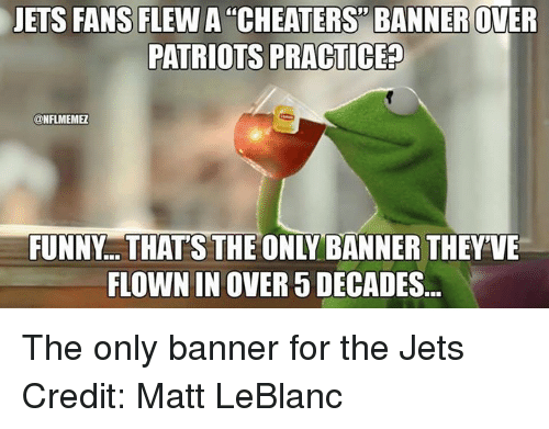 Matt LeBlanc, Nfl, and Patriotic: JETS FANS FLEW A CHEATERS BANNER OWER  PATRIOTS PRACTICED  ONFLMEMEL  FLOWN IN OVER 5 DECADES The only banner for the Jets Credit: Matt LeBlanc