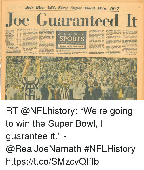 """Come Off The Bench: Jets Give AFL First Super Borl Win, 16-7  Joe Guaranteed It  Jets Colts York Jets will win a football  crowd of 75377,-including  Sore-armed Johnny Unitas such avid Colt fans as Vice- three thefts against Morrall  had to come off the bench as President-elect Spiro T. Ag- came with the Colts threat-  Il's replacement to new and Bob Hope faced up ening- by Randy Beverly in  The iami Herald  SPORTS  swinger became a su  ing the New York Jets to a football on Namath's arm,  out-averting 80.yard touch On put-up or shut-up day, it the Jets' two-yard line and  Namath may have been the Jets' line completed 17 ling game ended, a stunned  wrong when he boldly said of 28 passes for 206 yards NFL writer held hls head in  and did not suffer a single his hands and mumbled, """"I  438.1  Just Thursday night at the  3  Miami Touchdownglub, the  Namath's precision passes  set up a four-yard touchdow  head  FLORIDA'S COMPLETE COVERAGE  Monday, Jan. 13, 1969 Sec. D  3-1,  TOTAL RETURN YARDS  American interceptionr a single his  of Scotch on the rocks in his  quarter and three subsequent  Eari Morrall. He proved Sun-g sunposed to be the most Fullback Snell, the first  quar true with nhe-yard effort the Jets $15,000 each while Long before Jerry Hill The Jets intercepted three plan said must be stopped,  Unitas' heaves, A RT @NFLhistory: """"We're going to win the Super Bowl, I guarantee it."""" - @RealJoeNamath   #NFLHistory https://t.co/SMzcvQIfIb"""