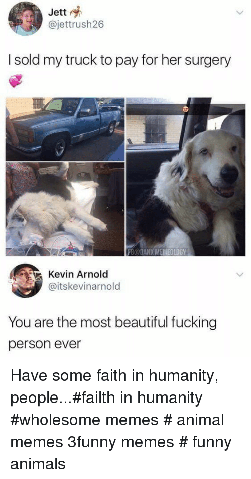 Funny animals: Jett  @jettrush26  I sold my truck to pay for her surgery  FB@DANK MEMEOLOGY  Kevin Arnold  @itskevinarnold  You are the most beautiful fucking  person ever Have some faith in humanity, people...#failth in humanity #wholesome memes # animal memes 3funny memes # funny animals