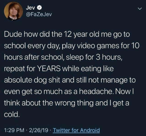 Wrong Thing: Jev  @FaZeJev  Dude how did the 12 year old me go to  school every day, play video games for 10  hours after school, sleep for 3 hours,  repeat for YEARS while eating like  absolute dog shit and still not manage to  even get so much as a headache. Now l  think about the wrong thing and I get a  cold  1:29 PM 2/26/19 Twitter for Android