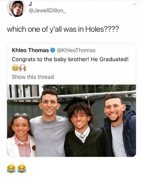 Khleo Thomas, Holes, and Baby: @JewellDillon_  which one of y'all was in Holes????  Khleo Thomas @KhleoThomas  Congrats to the baby brother! He Graduated!  Show this thread 😂😂