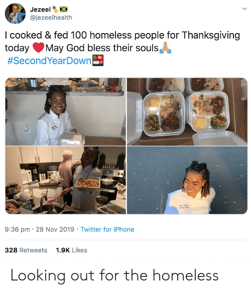 Thanksgiving: Jezeel  @jezeelhealth  I cooked & fed 100 homeless people for Thanksgiving  today  #SecondYearDown  May God bless their souls  9:36 pm 28 Nov 2019 Twitter for iPhone  328 Retweets  1.9K Likes Looking out for the homeless