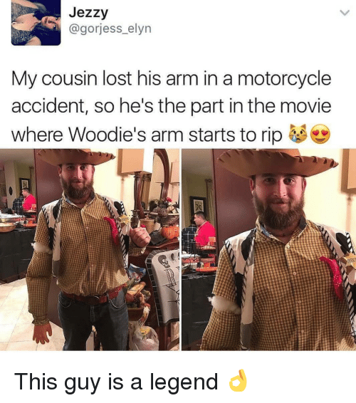 Memes, Lost, and Motorcycle: Jezzy  @gorjess_elyn  My cousin lost his arm in a motorcycle  accident, so he's the part in the movie  Where Woodie's arm starts to rip This guy is a legend 👌