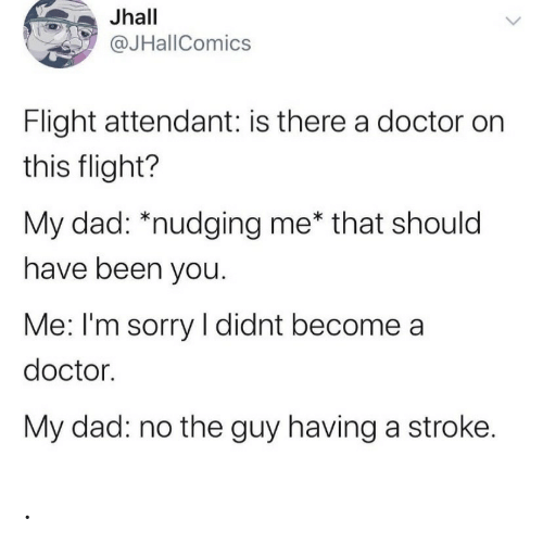 you me: Jhall  @JHallComics  Flight attendant: is there a doctor on  this flight?  My dad: *nudging me* that should  have been you.  Me: I'm sorry I didnt become a  doctor.  My dad: no the guy having a stroke. .