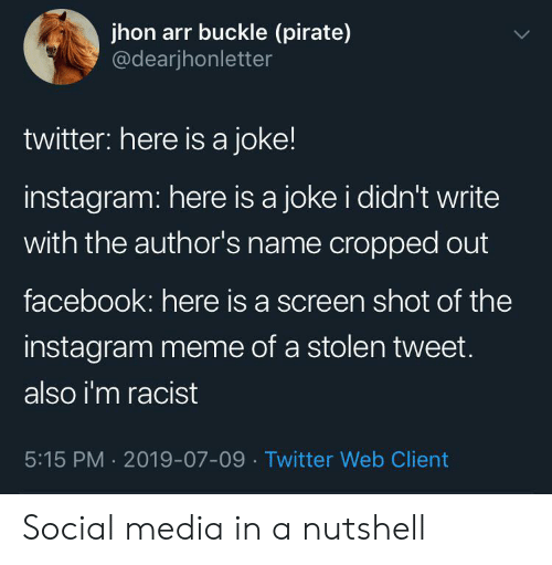 Pirate: jhon arr buckle (pirate)  @dearjhonletter  twitter: here is a joke!  instagram: here is a joke i didn't write  with the author's name cropped out  facebook: here is a screen shot of the  instagram meme of a stolen tweet.  also i'm racist  5:15 PM 2019-07-09 Twitter Web Client Social media in a nutshell