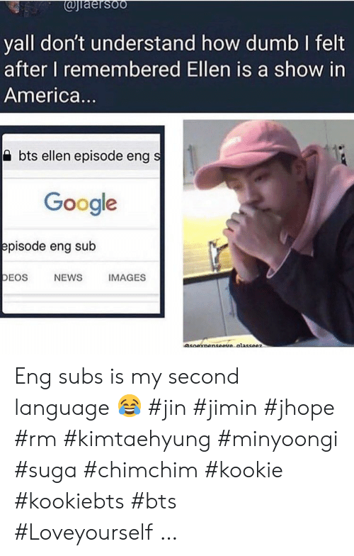 America, Dumb, and Google: @jiaersoo  yall don't understand how dumb I felt  after I remembered Ellen is a show in  America...  bts ellen episode eng s  Google  episode eng sub  DEOS  NEWS  IMAGES  asoaxnenseeve alasseez Eng subs is my second language ? #jin #jimin #jhope #rm #kimtaehyung #minyoongi #suga #chimchim #kookie #kookiebts #bts #Loveyourself …
